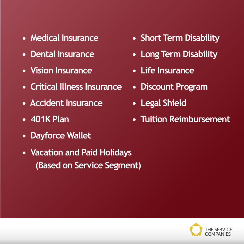 A list of our benefits: Medical insurance, dental insurance, vision insurance, critical illness insurance, accident insurance, 401k plan, Dayforce Wallet, vacation and paid holidays (based on service segment), short term disability, long term disability, life insurance, discount program, legal shield and tuition reimbursement.